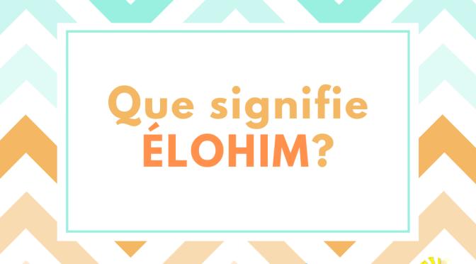 QUE SIGNIFIE 'ELOHIM'?
