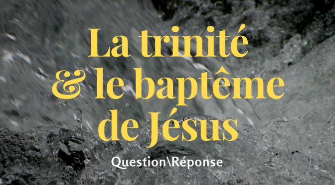 Question\Réponse: La trinité et le baptême de Jésus